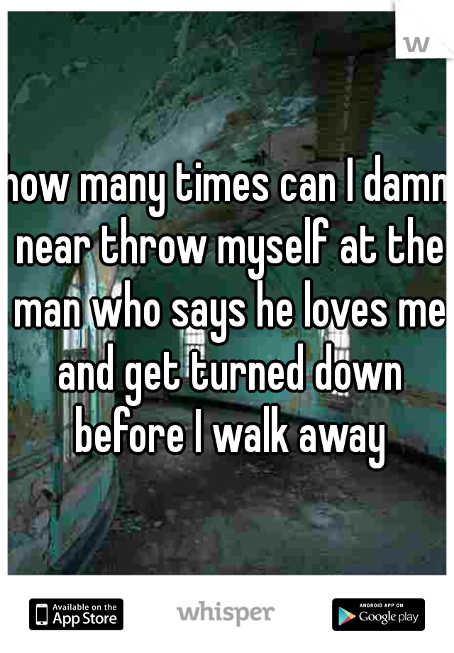 how many times can I damn near throw myself at the man who says he loves me and get turned down before I walk away