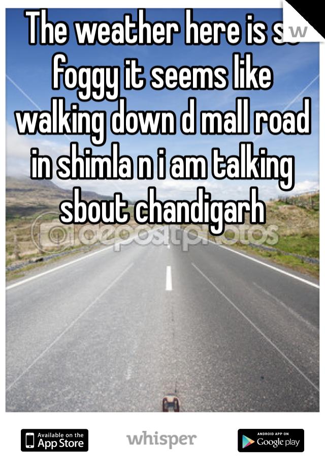 The weather here is so foggy it seems like walking down d mall road in shimla n i am talking sbout chandigarh