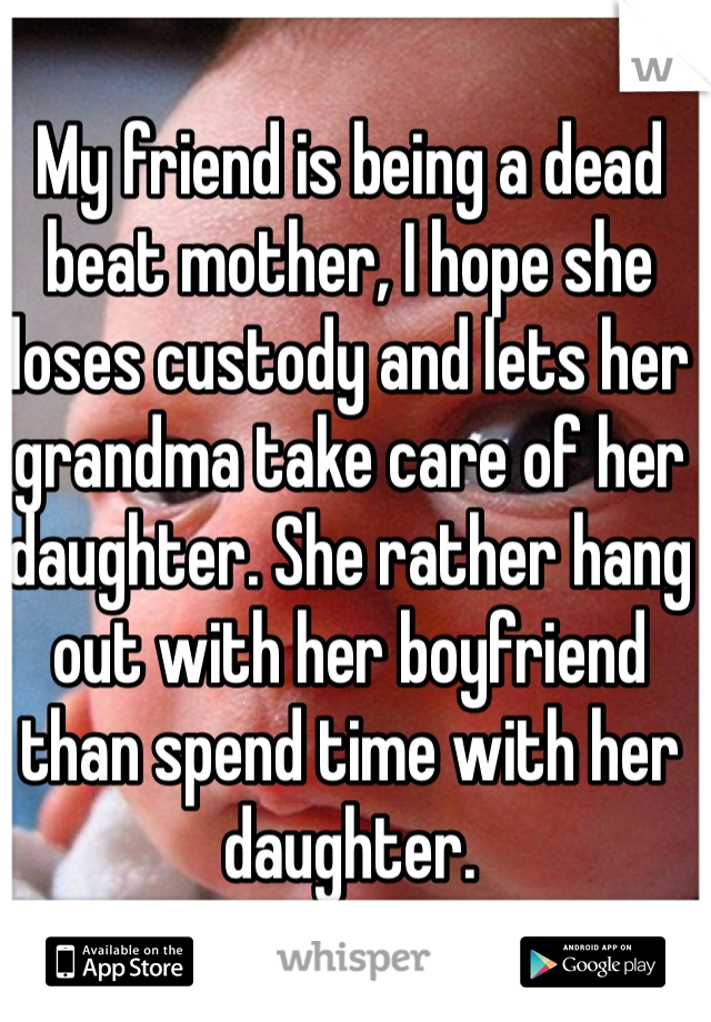 My friend is being a dead beat mother, I hope she loses custody and lets her grandma take care of her daughter. She rather hang out with her boyfriend than spend time with her daughter.
