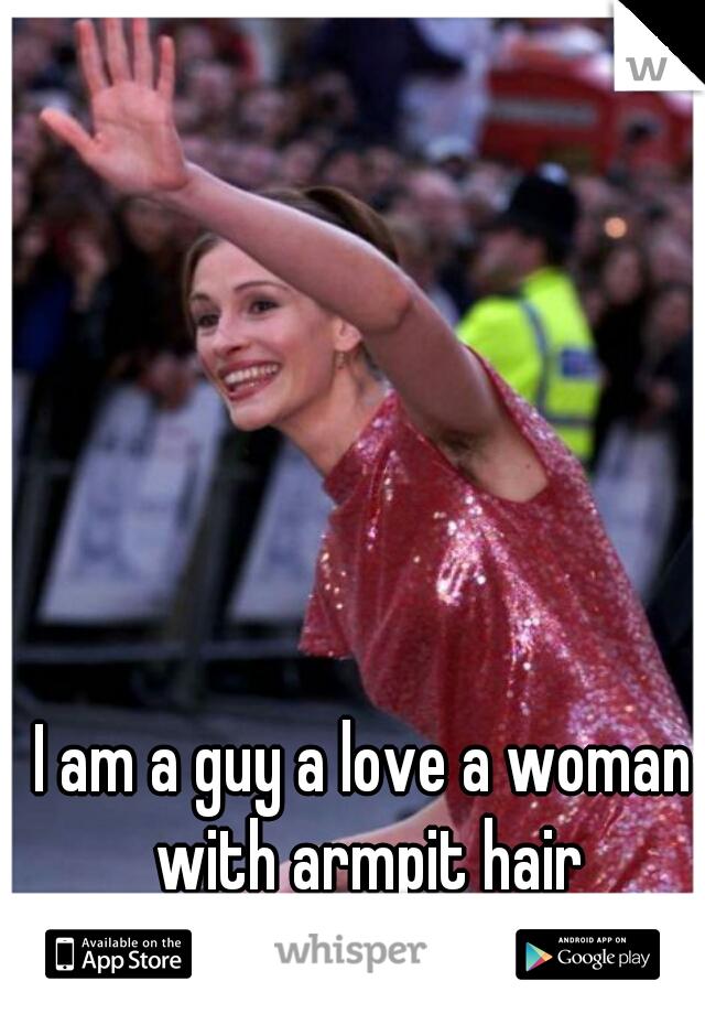 I am a guy a love a woman with armpit hair
