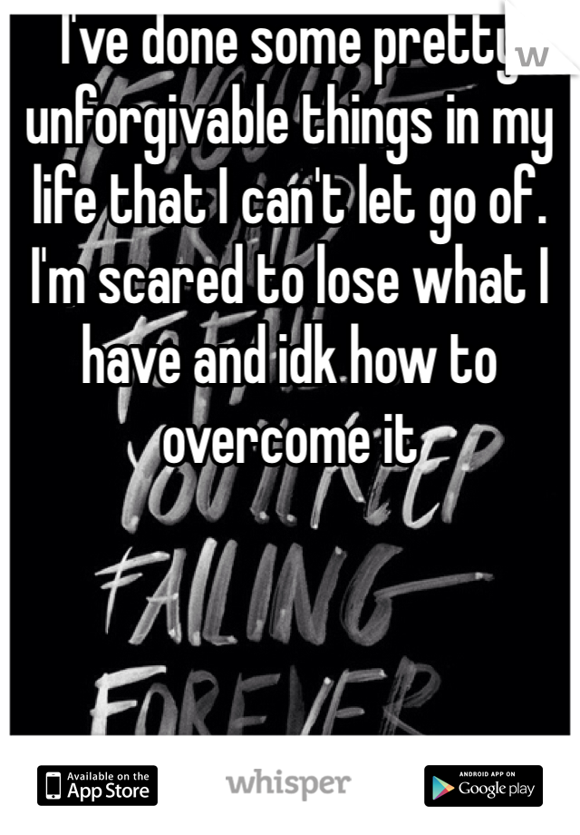 I've done some pretty unforgivable things in my life that I can't let go of. I'm scared to lose what I have and idk how to overcome it