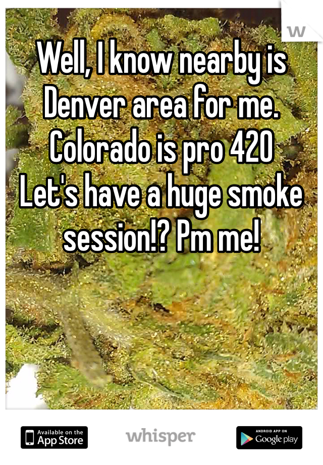 Well, I know nearby is Denver area for me.  Colorado is pro 420 Let's have a huge smoke session!? Pm me!