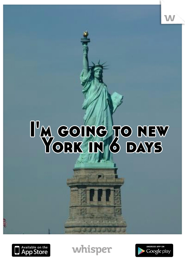 I'm going to new York in 6 days