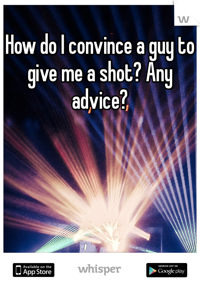 How do I convince a guy to give me a shot? Any advice?