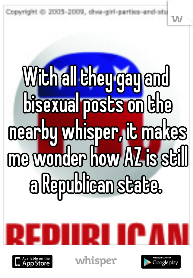 With all they gay and bisexual posts on the nearby whisper, it makes me wonder how AZ is still a Republican state.
