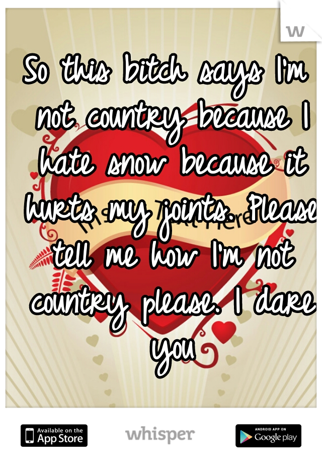 So this bitch says I'm not country because I hate snow because it hurts my joints. Please tell me how I'm not country please. I dare you