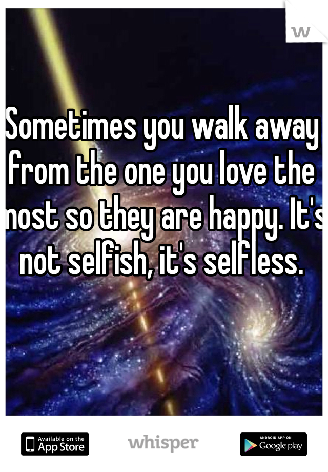 Sometimes you walk away from the one you love the most so they are happy. It's not selfish, it's selfless.