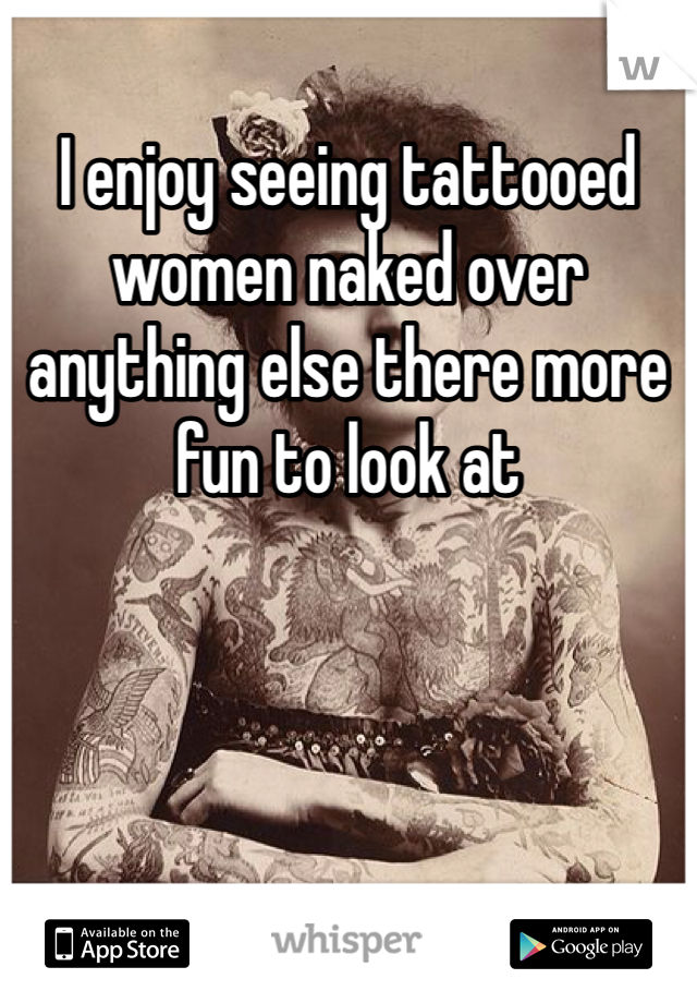 I enjoy seeing tattooed women naked over anything else there more fun to look at