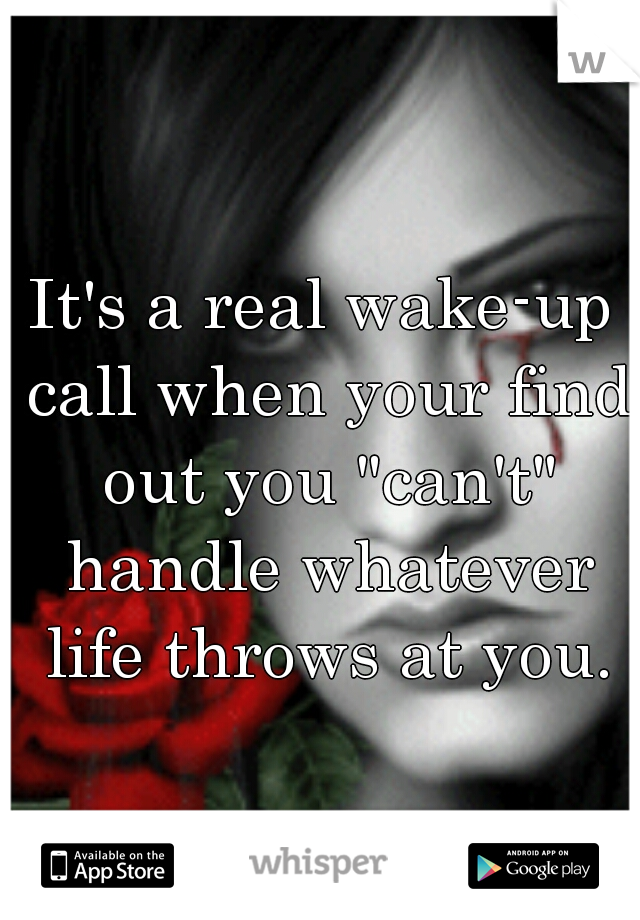 "It's a real wake-up call when your find out you ""can't"" handle whatever life throws at you."