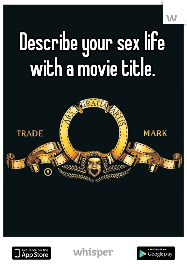Describe your sex life with a movie title.