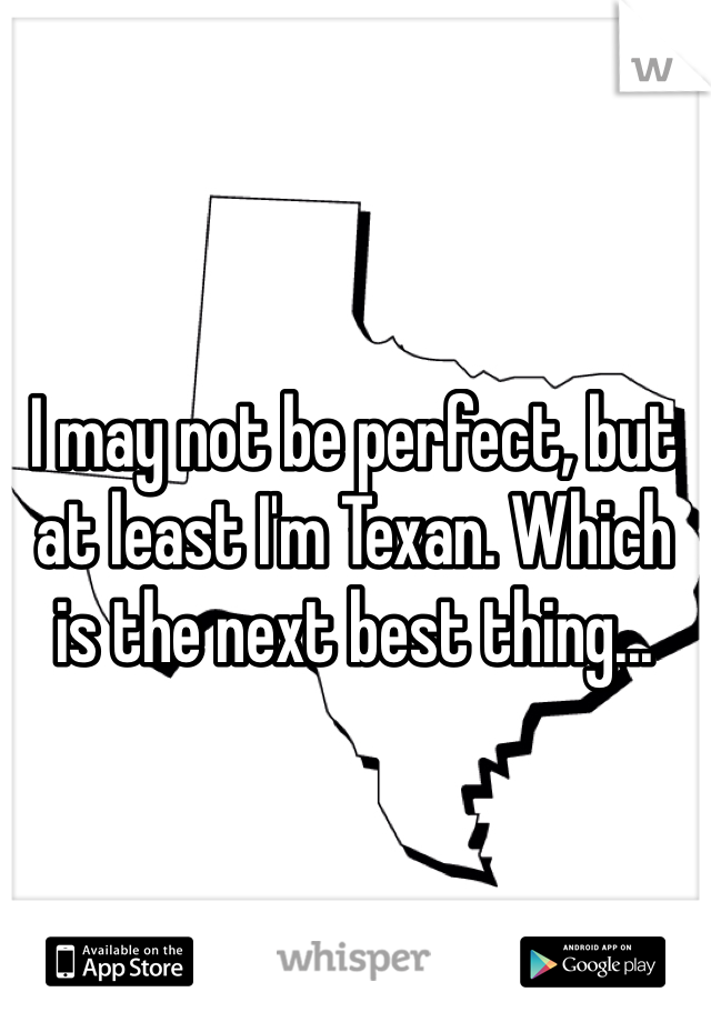 I may not be perfect, but at least I'm Texan. Which is the next best thing...