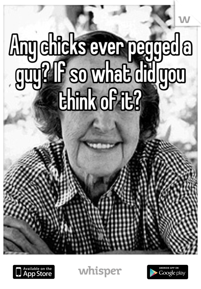 Any chicks ever pegged a guy? If so what did you think of it?