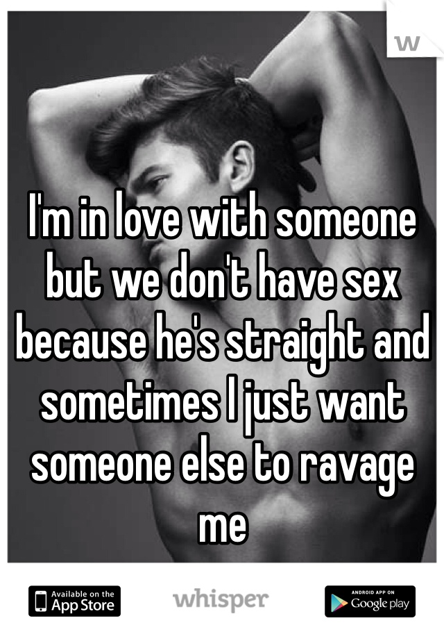I'm in love with someone but we don't have sex because he's straight and sometimes I just want someone else to ravage me
