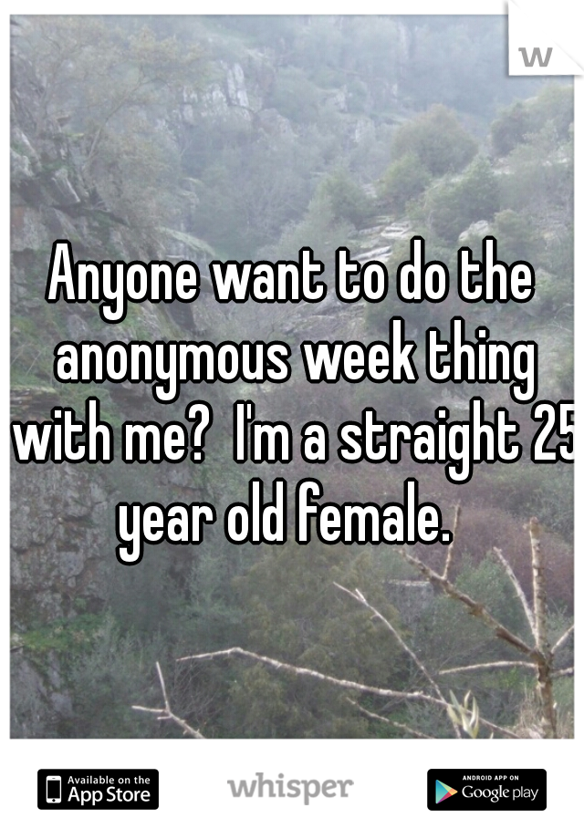 Anyone want to do the anonymous week thing with me?  I'm a straight 25 year old female.