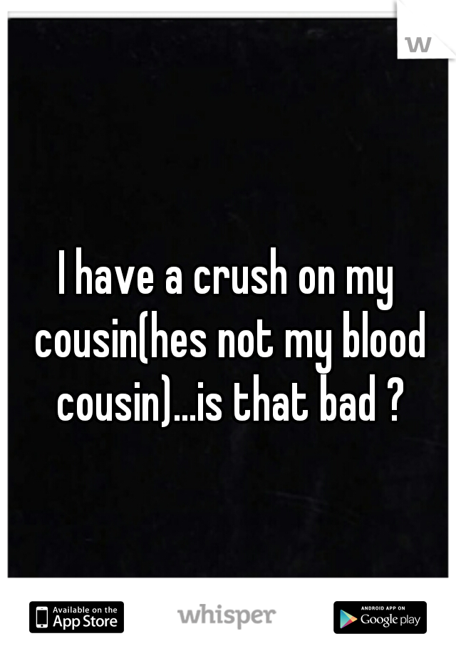 I have a crush on my cousin(hes not my blood cousin)...is that bad ?