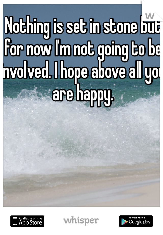 Nothing is set in stone but for now I'm not going to be involved. I hope above all you are happy.