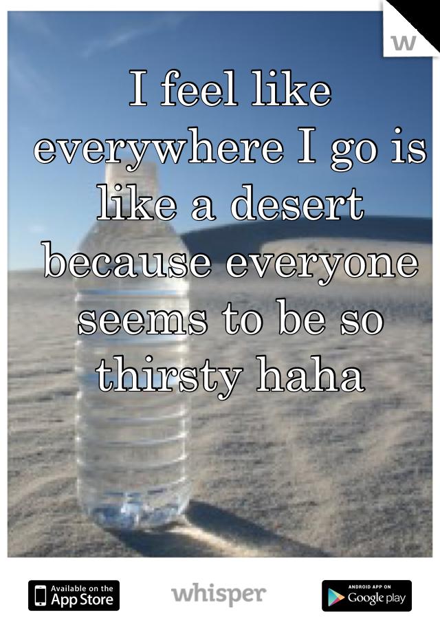 I feel like everywhere I go is like a desert because everyone seems to be so thirsty haha