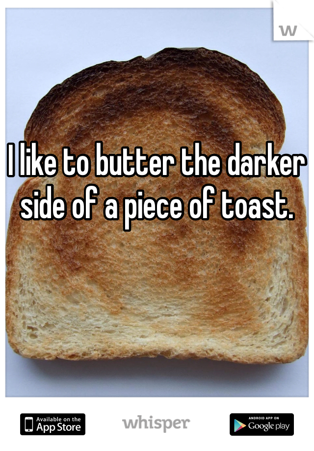 I like to butter the darker side of a piece of toast.