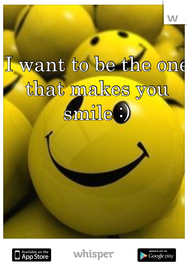 I want to be the one that makes you smile :)
