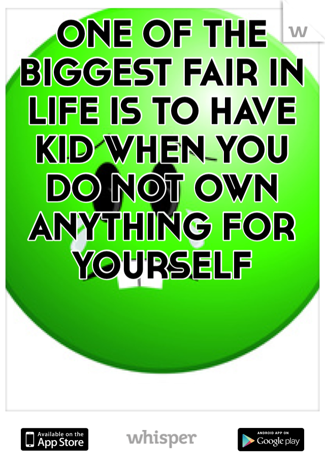 ONE OF THE BIGGEST FAIR IN LIFE IS TO HAVE KID WHEN YOU DO NOT OWN ANYTHING FOR YOURSELF