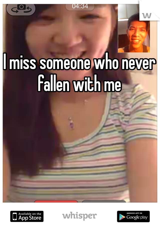 I miss someone who never fallen with me