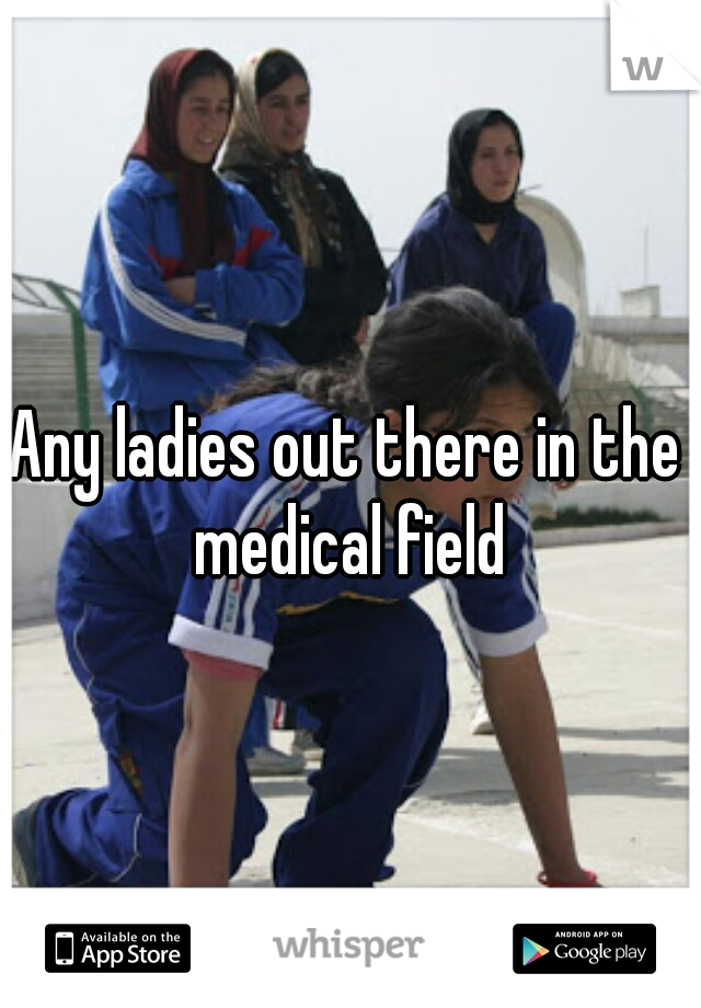 Any ladies out there in the medical field