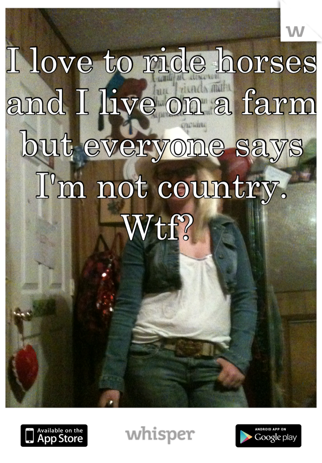 I love to ride horses and I live on a farm but everyone says I'm not country. Wtf?