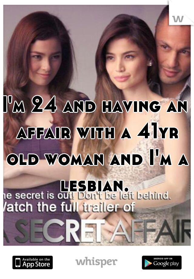I'm 24 and having an affair with a 41yr old woman and I'm a lesbian.
