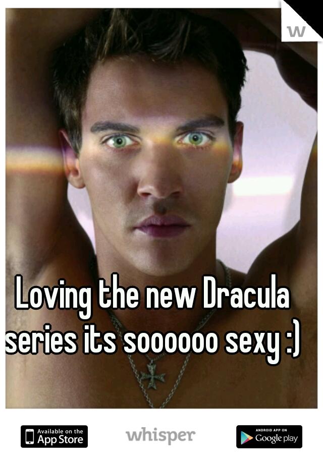 Loving the new Dracula series its soooooo sexy :)