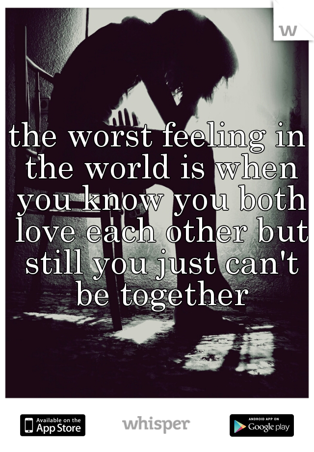 the worst feeling in the world is when you know you both love each other but still you just can't be together