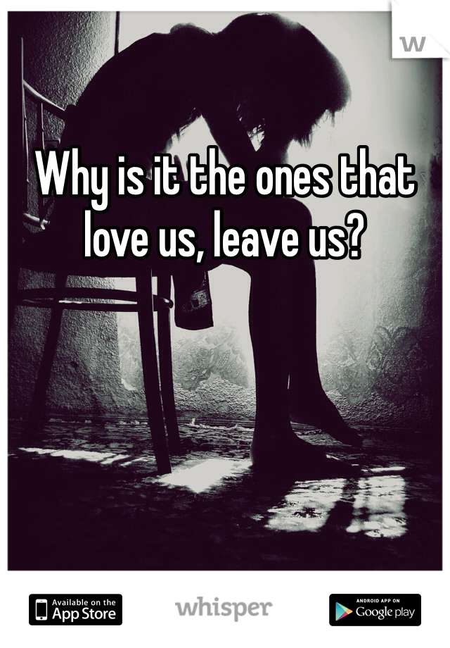 Why is it the ones that love us, leave us?