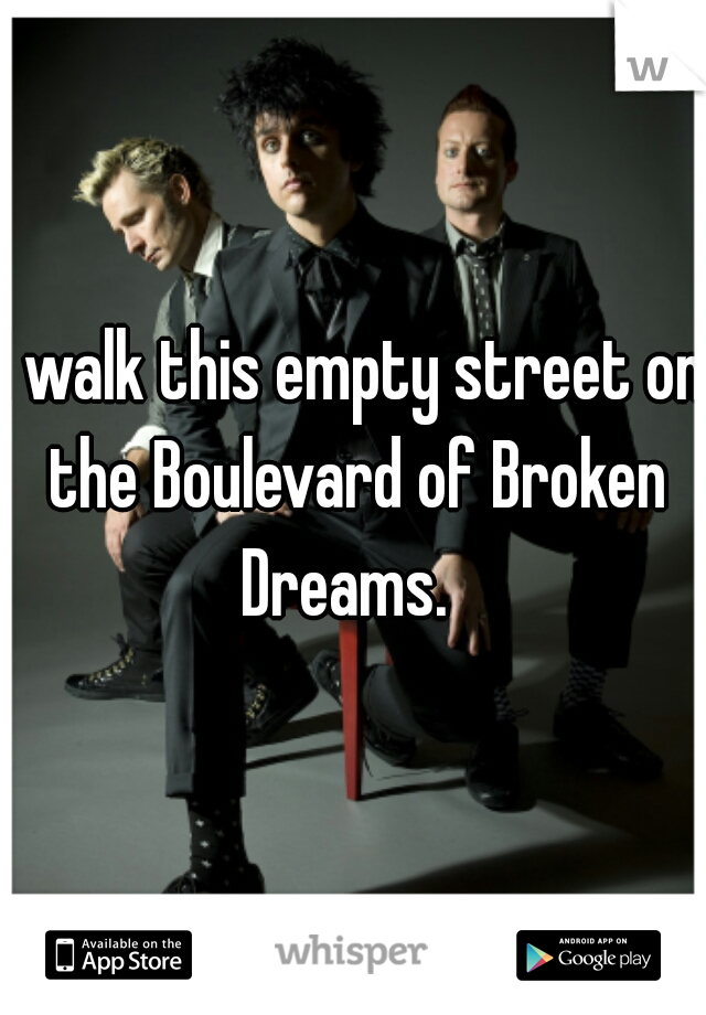 I walk this empty street on the Boulevard of Broken Dreams.