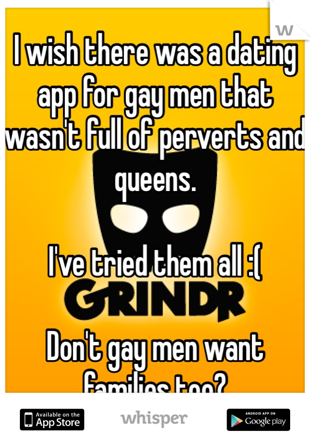 I wish there was a dating app for gay men that wasn't full of perverts and queens.   I've tried them all :(  Don't gay men want families too?