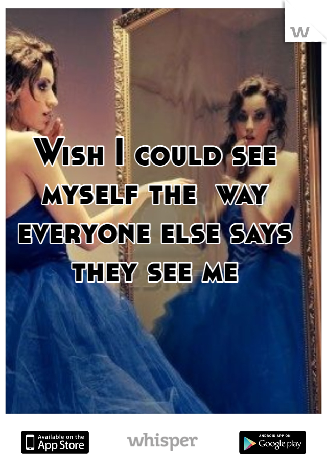 Wish I could see myself the  way everyone else says they see me