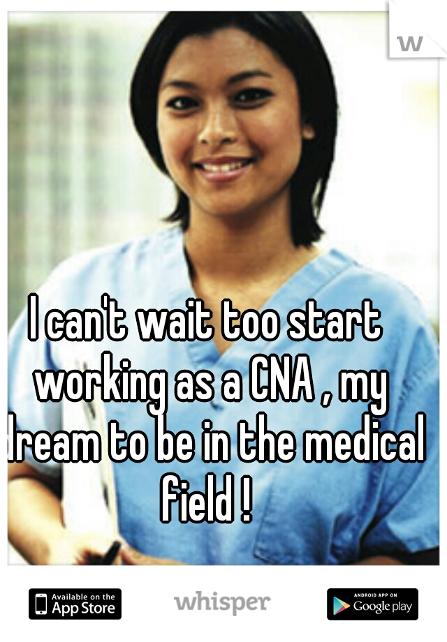 I can't wait too start working as a CNA , my dream to be in the medical field !