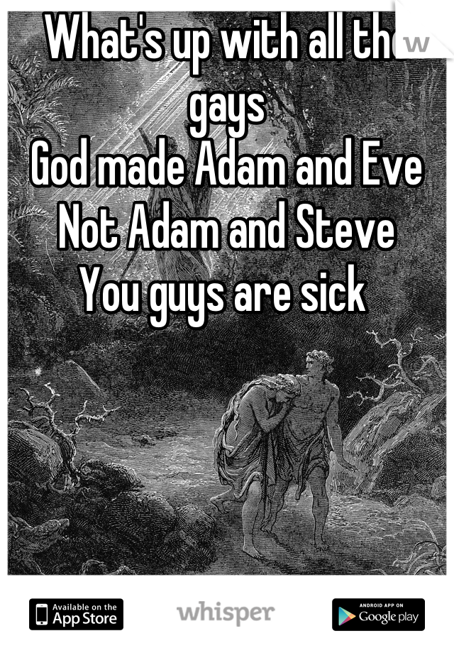 What's up with all the gays  God made Adam and Eve  Not Adam and Steve You guys are sick