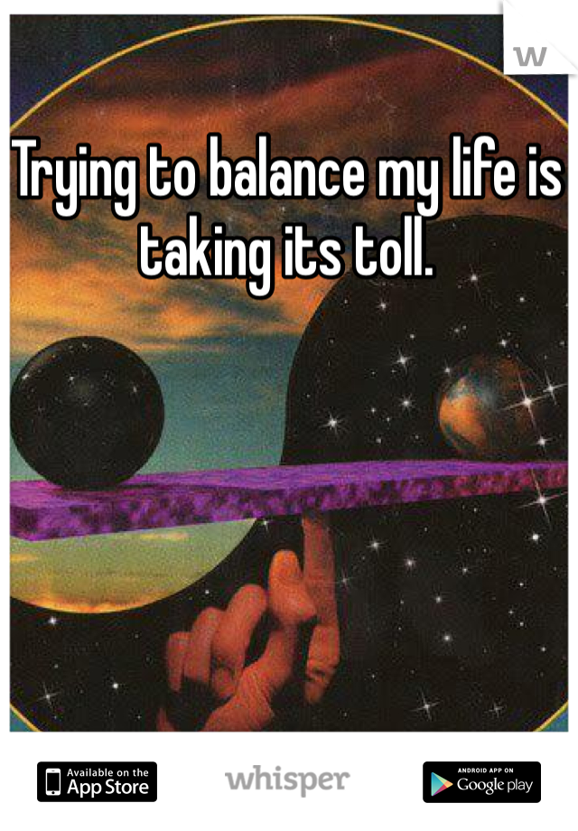 Trying to balance my life is taking its toll.