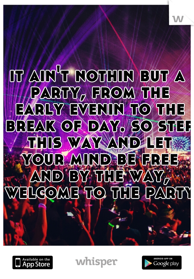 it ain't nothin but a party, from the early evenin to the break of day. so step this way and let your mind be free and by the way, welcome to the party.
