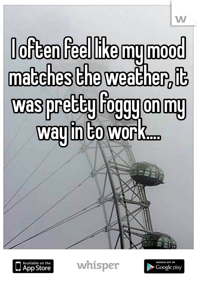 I often feel like my mood matches the weather, it was pretty foggy on my way in to work....