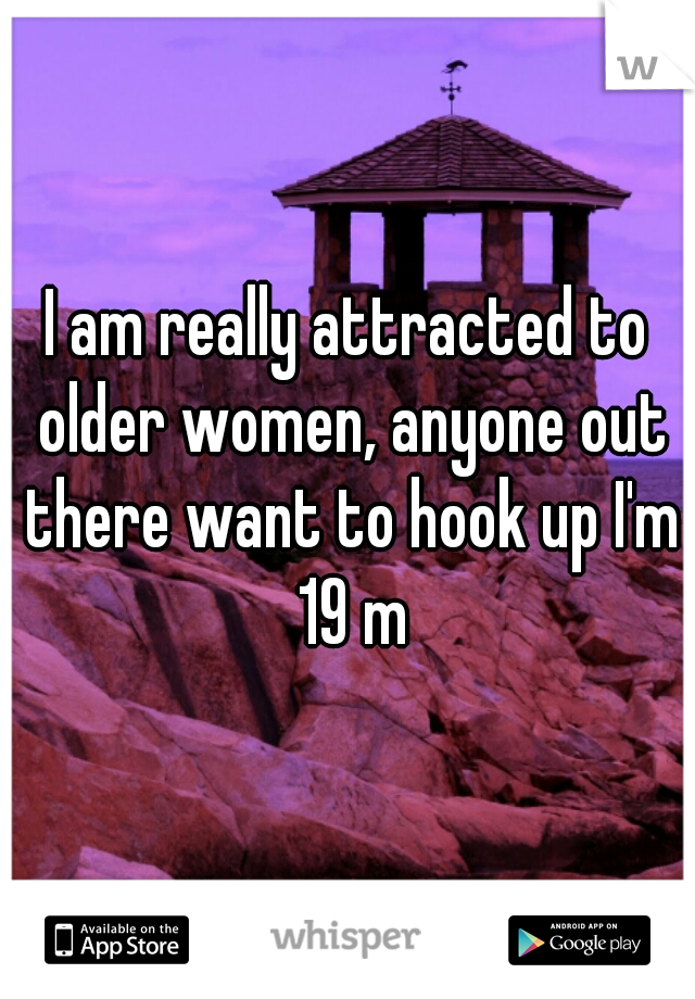 I am really attracted to older women, anyone out there want to hook up I'm 19 m