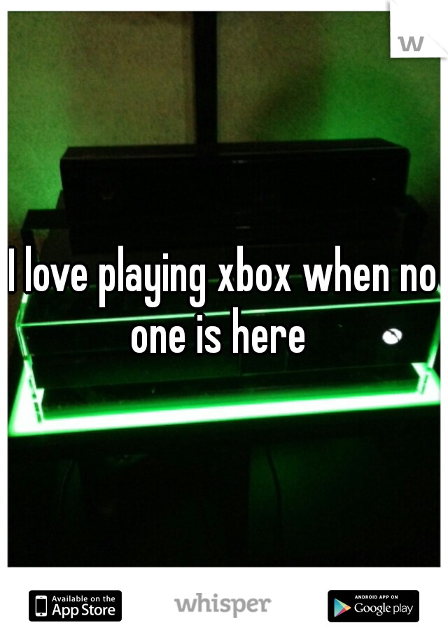 I love playing xbox when no one is here