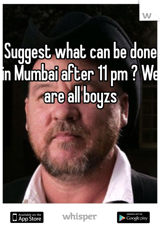 Suggest what can be done in Mumbai after 11 pm ? We are all boyzs
