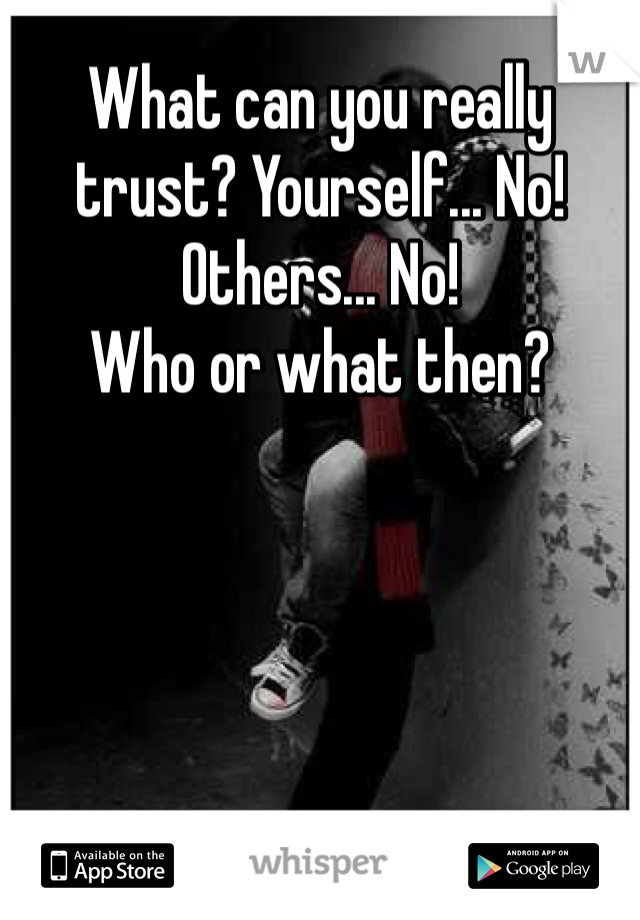 What can you really trust? Yourself... No! Others... No! Who or what then?