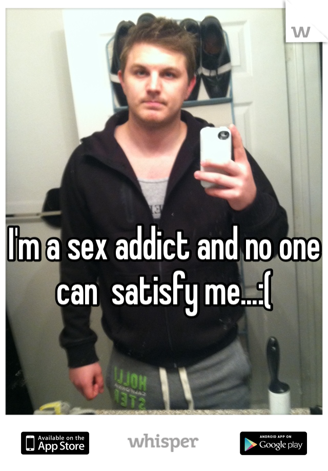 I'm a sex addict and no one can  satisfy me...:(