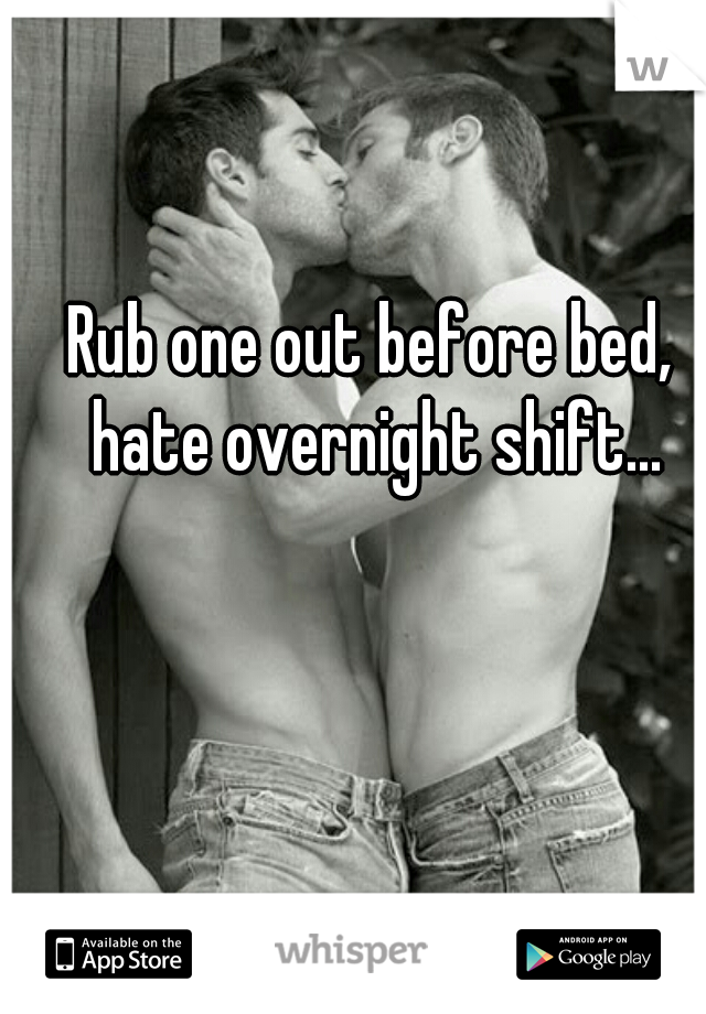 Rub one out before bed, hate overnight shift...