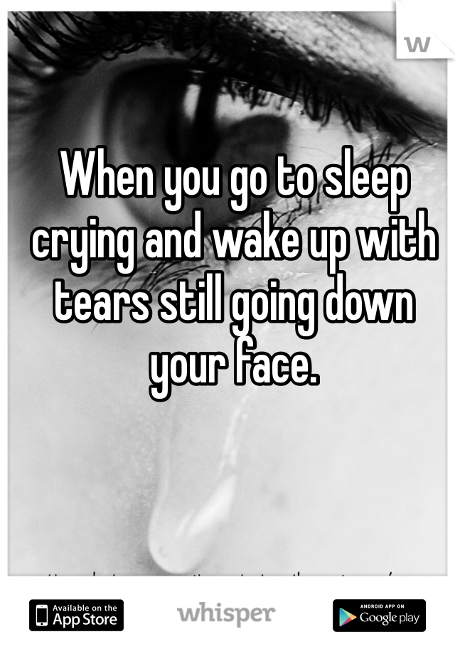 When you go to sleep crying and wake up with tears still going down your face.