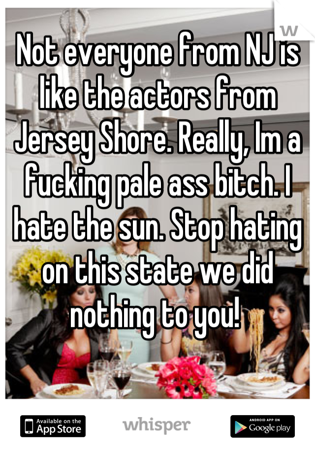 Not everyone from NJ is like the actors from Jersey Shore. Really, Im a fucking pale ass bitch. I hate the sun. Stop hating on this state we did nothing to you!