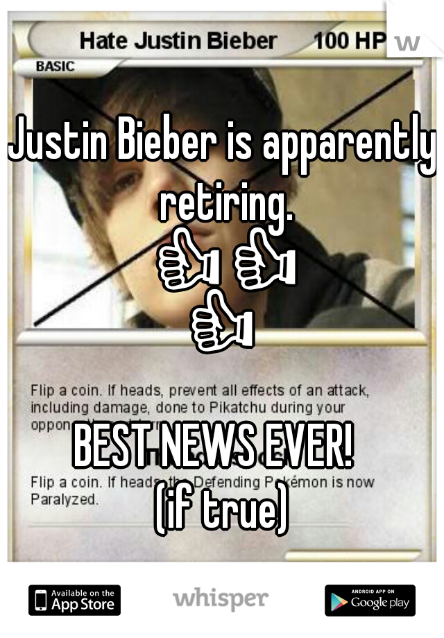 Justin Bieber is apparently retiring. 👍👍👍👍  BEST NEWS EVER!   (if true)