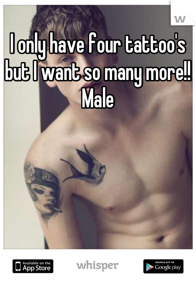 I only have four tattoo's but I want so many more!! Male