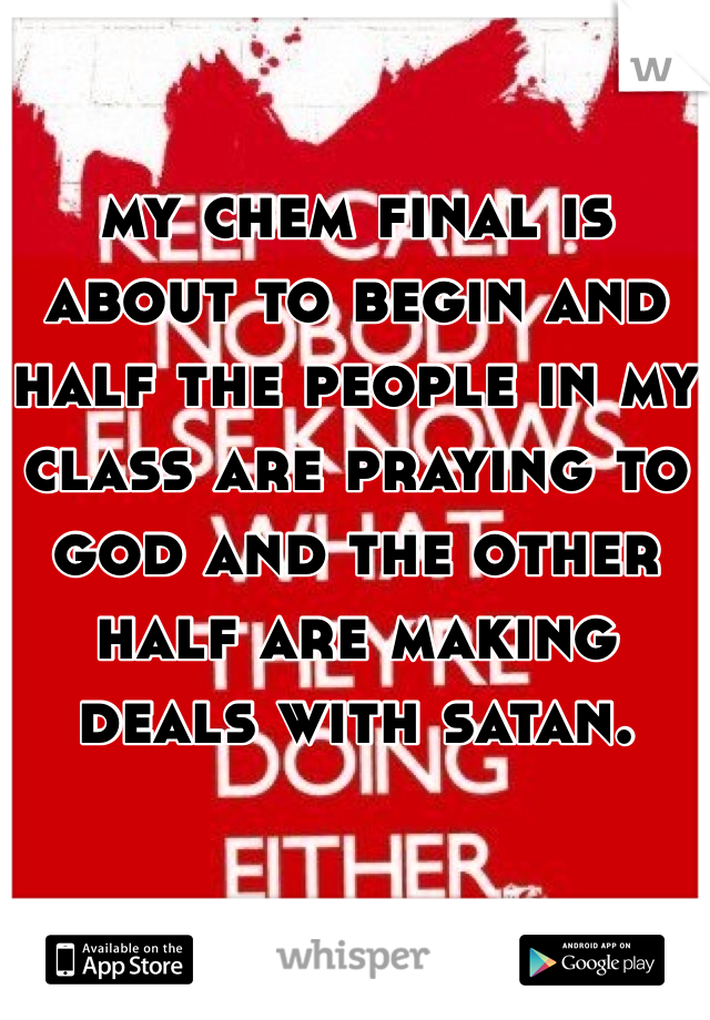 my chem final is about to begin and half the people in my class are praying to god and the other half are making deals with satan.
